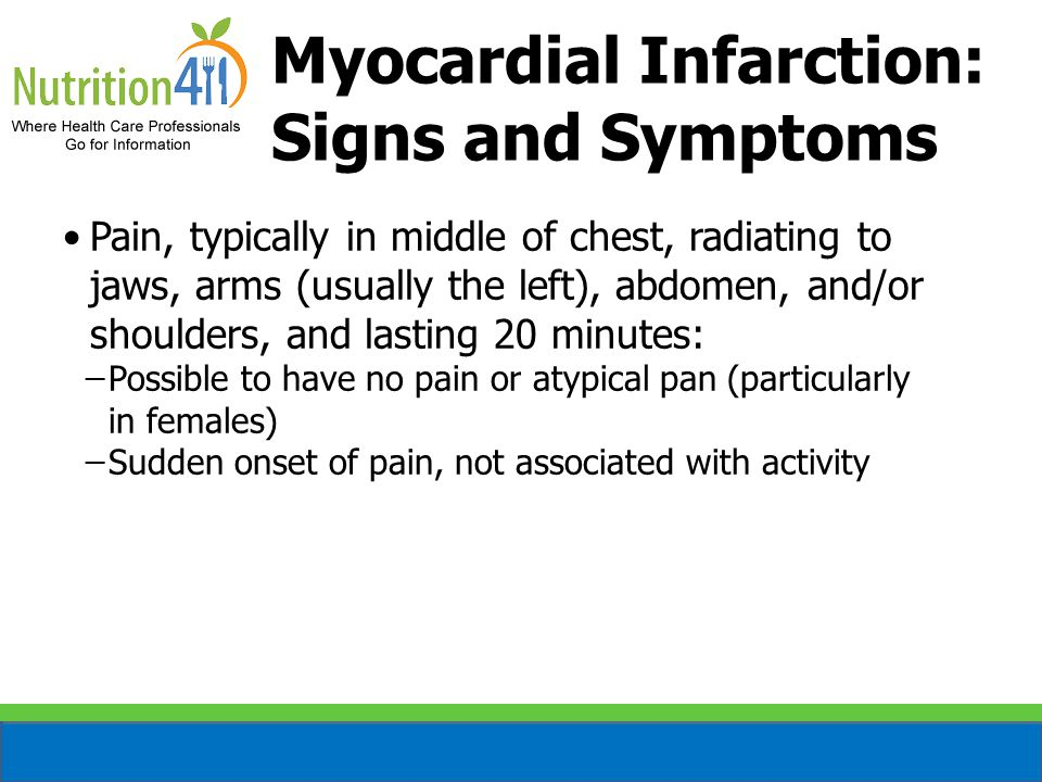 Pain, typically in middle of chest, radiating to jaws, arms (usually the left), abdomen, and/or shoulders, and lasting 20 minutes: ̶Possible to have no pain or atypical pan (particularly in females) ̶Sudden onset of pain, not associated with activity Myocardial Infarction: Signs and Symptoms