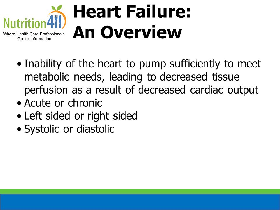 Heart Failure: An Overview Inability of the heart to pump sufficiently to meet metabolic needs, leading to decreased tissue perfusion as a result of decreased cardiac output Acute or chronic Left sided or right sided Systolic or diastolic