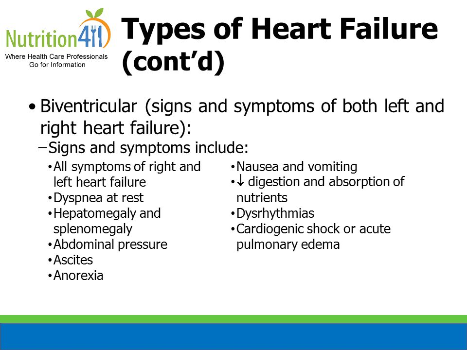 Types of Heart Failure (cont'd) Biventricular (signs and symptoms of both left and right heart failure): ̶Signs and symptoms include: All symptoms of right and left heart failure Dyspnea at rest Hepatomegaly and splenomegaly Abdominal pressure Ascites Anorexia Nausea and vomiting  digestion and absorption of nutrients Dysrhythmias Cardiogenic shock or acute pulmonary edema