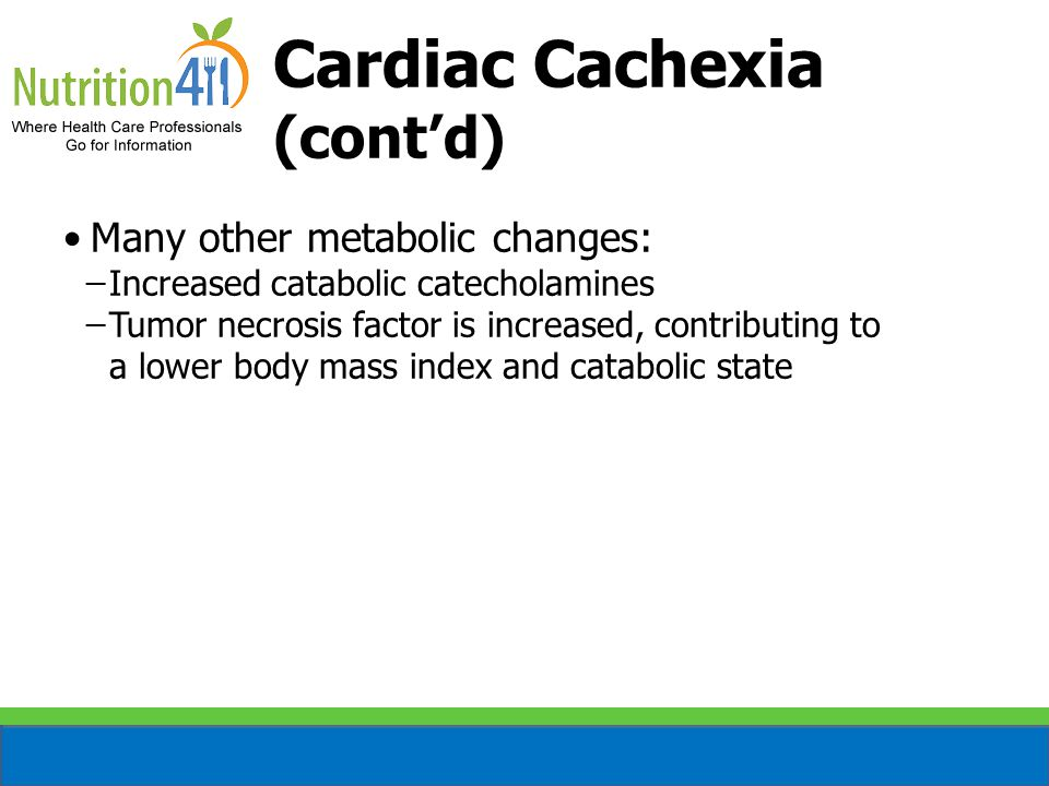 Cardiac Cachexia (cont'd) Many other metabolic changes: ̶Increased catabolic catecholamines ̶Tumor necrosis factor is increased, contributing to a lower body mass index and catabolic state