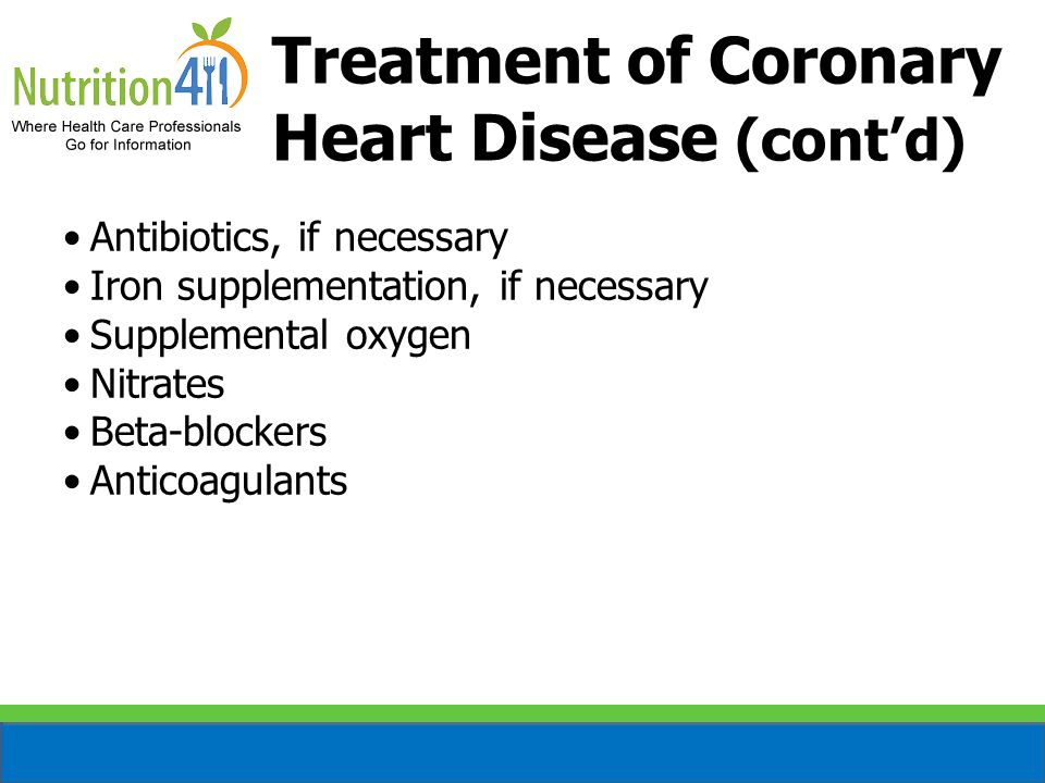 Treatment of Coronary Heart Disease (cont'd) Antibiotics, if necessary Iron supplementation, if necessary Supplemental oxygen Nitrates Beta-blockers Anticoagulants