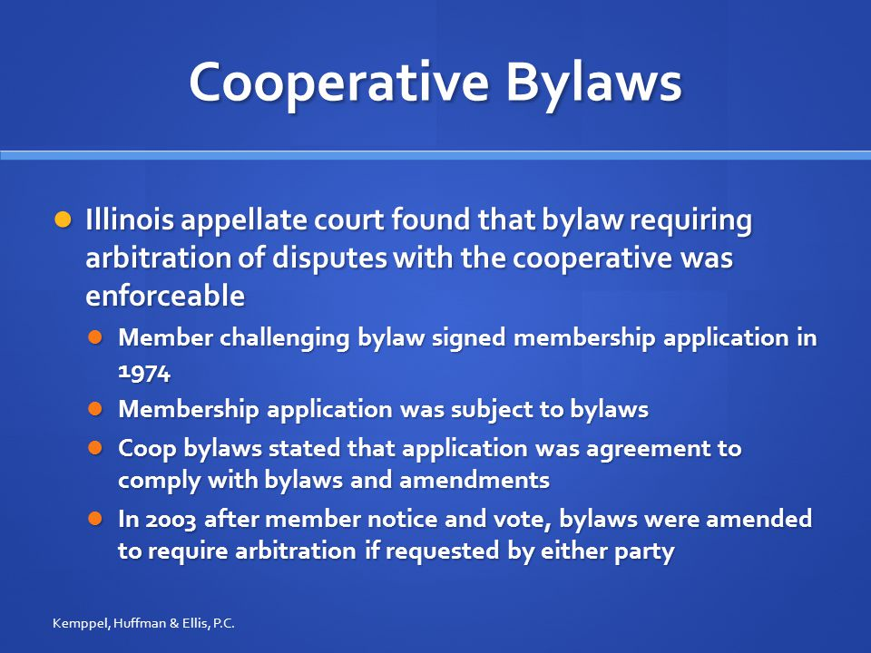 Cooperative Bylaws Illinois appellate court found that bylaw requiring arbitration of disputes with the cooperative was enforceable Illinois appellate court found that bylaw requiring arbitration of disputes with the cooperative was enforceable Member challenging bylaw signed membership application in 1974 Member challenging bylaw signed membership application in 1974 Membership application was subject to bylaws Membership application was subject to bylaws Coop bylaws stated that application was agreement to comply with bylaws and amendments Coop bylaws stated that application was agreement to comply with bylaws and amendments In 2003 after member notice and vote, bylaws were amended to require arbitration if requested by either party In 2003 after member notice and vote, bylaws were amended to require arbitration if requested by either party Kemppel, Huffman & Ellis, P.C.
