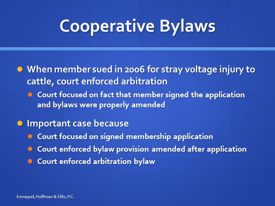 Cooperative Bylaws When member sued in 2006 for stray voltage injury to cattle, court enforced arbitration When member sued in 2006 for stray voltage injury to cattle, court enforced arbitration Court focused on fact that member signed the application and bylaws were properly amended Court focused on fact that member signed the application and bylaws were properly amended Important case because Important case because Court focused on signed membership application Court focused on signed membership application Court enforced bylaw provision amended after application Court enforced bylaw provision amended after application Court enforced arbitration bylaw Court enforced arbitration bylaw Kemppel, Huffman & Ellis, P.C.