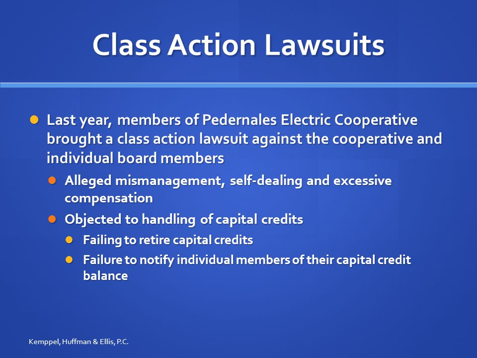 Class Action Lawsuits Last year, members of Pedernales Electric Cooperative brought a class action lawsuit against the cooperative and individual board members Last year, members of Pedernales Electric Cooperative brought a class action lawsuit against the cooperative and individual board members Alleged mismanagement, self-dealing and excessive compensation Alleged mismanagement, self-dealing and excessive compensation Objected to handling of capital credits Objected to handling of capital credits Failing to retire capital credits Failing to retire capital credits Failure to notify individual members of their capital credit balance Failure to notify individual members of their capital credit balance Kemppel, Huffman & Ellis, P.C.