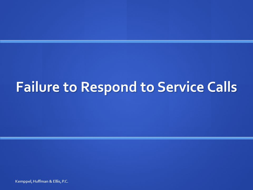 Failure to Respond to Service Calls Kemppel, Huffman & Ellis, P.C.