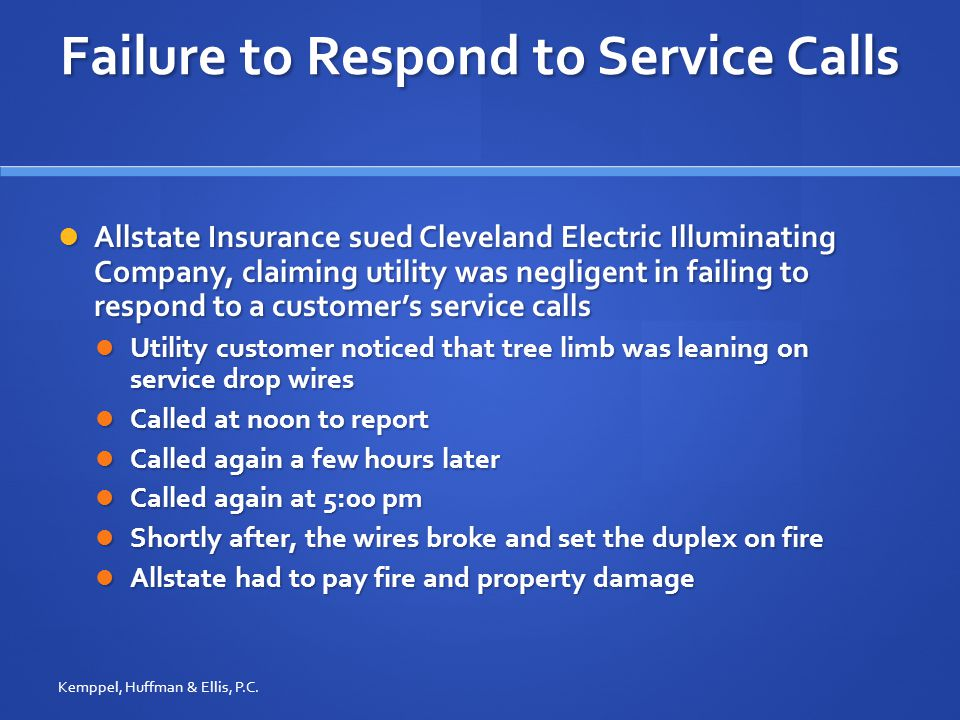 Failure to Respond to Service Calls Allstate Insurance sued Cleveland Electric Illuminating Company, claiming utility was negligent in failing to respond to a customer's service calls Allstate Insurance sued Cleveland Electric Illuminating Company, claiming utility was negligent in failing to respond to a customer's service calls Utility customer noticed that tree limb was leaning on service drop wires Utility customer noticed that tree limb was leaning on service drop wires Called at noon to report Called at noon to report Called again a few hours later Called again a few hours later Called again at 5:00 pm Called again at 5:00 pm Shortly after, the wires broke and set the duplex on fire Shortly after, the wires broke and set the duplex on fire Allstate had to pay fire and property damage Allstate had to pay fire and property damage Kemppel, Huffman & Ellis, P.C.