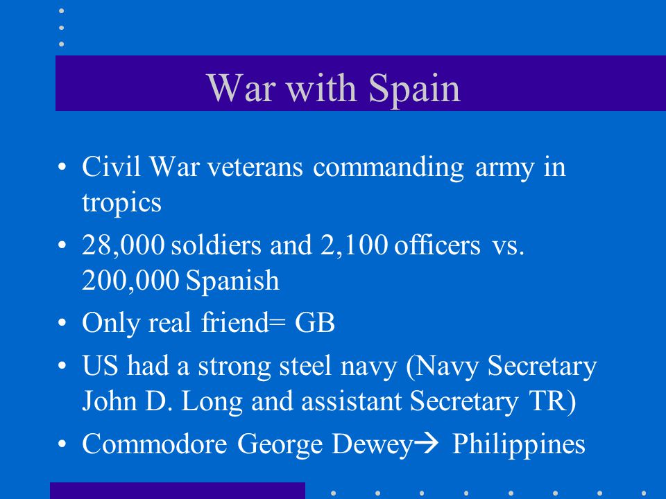 War with Spain Civil War veterans commanding army in tropics 28,000 soldiers and 2,100 officers vs. 200,000 Spanish Only real friend= GB US had a stro