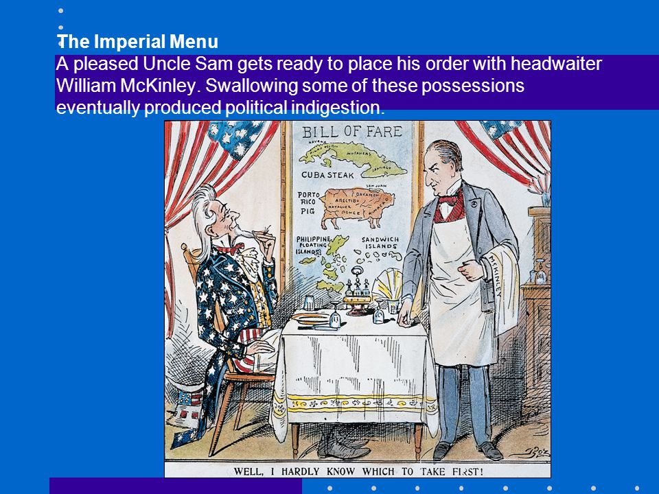 The Imperial Menu A pleased Uncle Sam gets ready to place his order with headwaiter William McKinley. Swallowing some of these possessions eventually