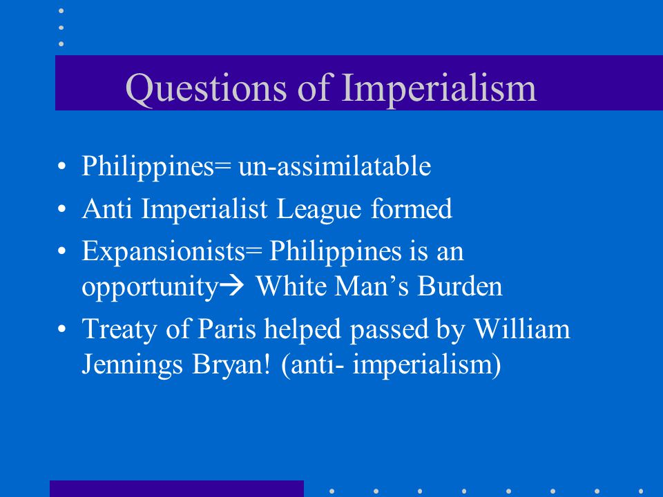 Questions of Imperialism Philippines= un-assimilatable Anti Imperialist League formed Expansionists= Philippines is an opportunity  White Man's Burde
