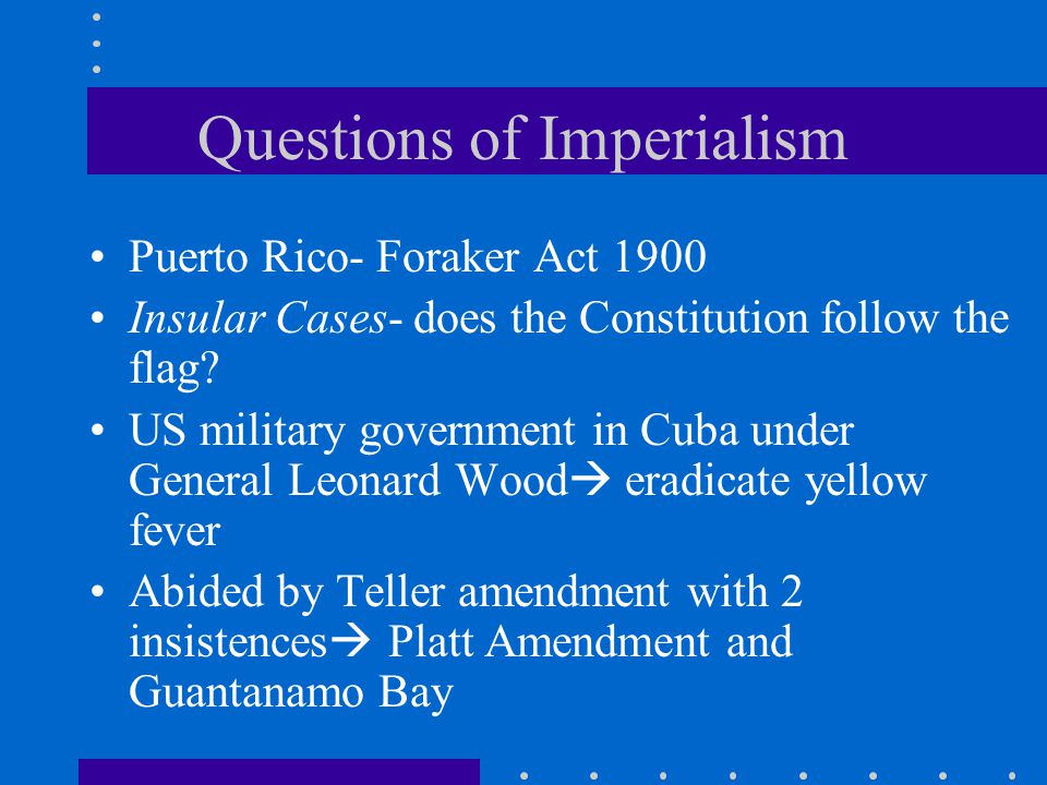 Questions of Imperialism Puerto Rico- Foraker Act 1900 Insular Cases- does the Constitution follow the flag? US military government in Cuba under Gene