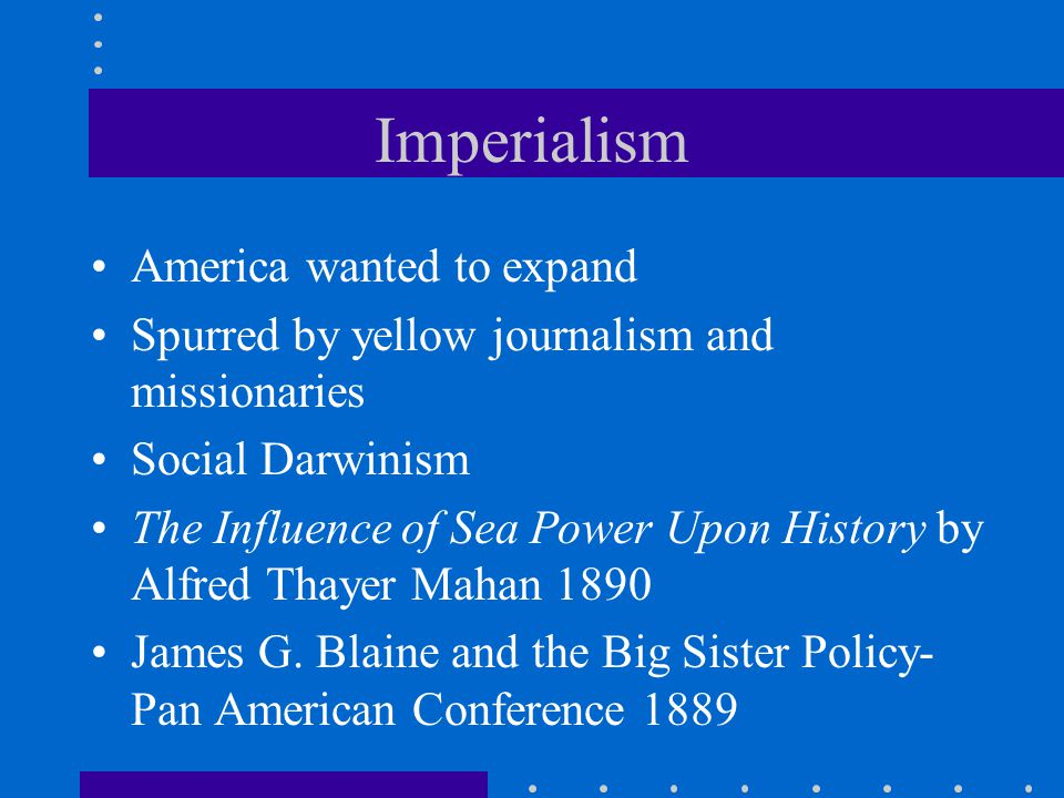 Imperialism America wanted to expand Spurred by yellow journalism and missionaries Social Darwinism The Influence of Sea Power Upon History by Alfred
