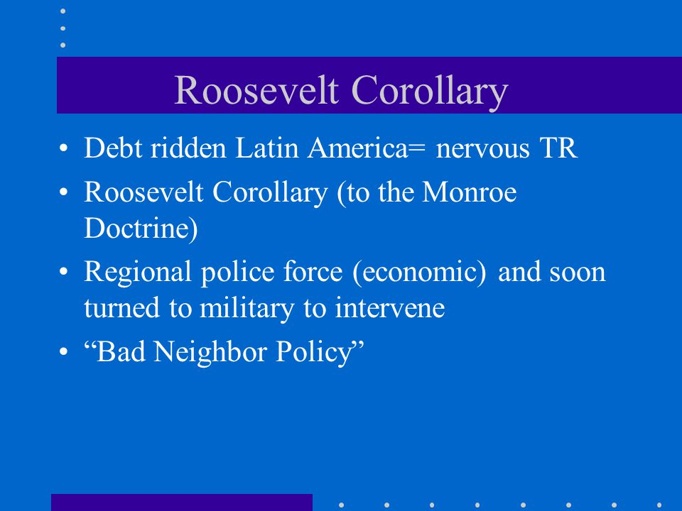 Roosevelt Corollary Debt ridden Latin America= nervous TR Roosevelt Corollary (to the Monroe Doctrine) Regional police force (economic) and soon turne