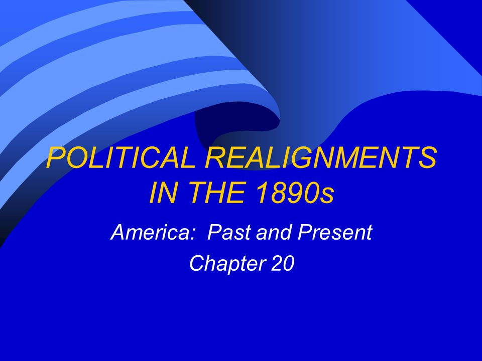 POLITICAL REALIGNMENTS IN THE 1890s America: Past and Present Chapter 20