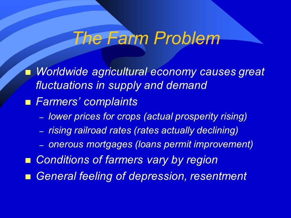 The Farm Problem n Worldwide agricultural economy causes great fluctuations in supply and demand n Farmers' complaints – lower prices for crops (actua