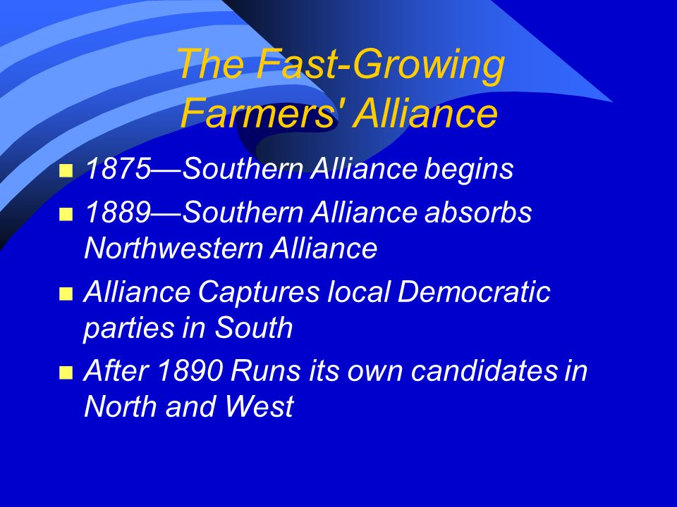 The Fast-Growing Farmers' Alliance n 1875—Southern Alliance begins n 1889—Southern Alliance absorbs Northwestern Alliance n Alliance Captures local De