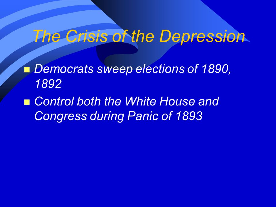 The Crisis of the Depression n Democrats sweep elections of 1890, 1892 n Control both the White House and Congress during Panic of 1893
