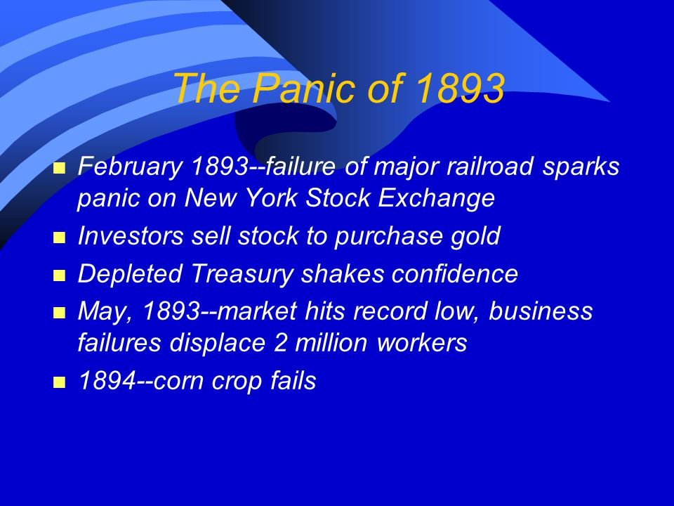 The Panic of 1893 n February 1893--failure of major railroad sparks panic on New York Stock Exchange n Investors sell stock to purchase gold n Deplete