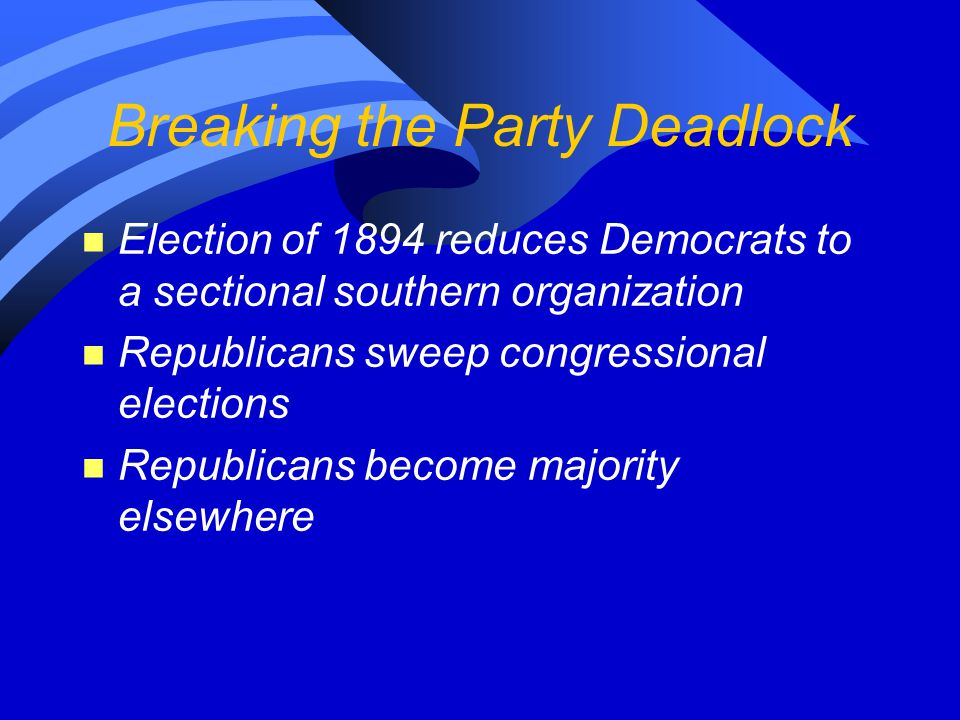 Breaking the Party Deadlock n Election of 1894 reduces Democrats to a sectional southern organization n Republicans sweep congressional elections n Re