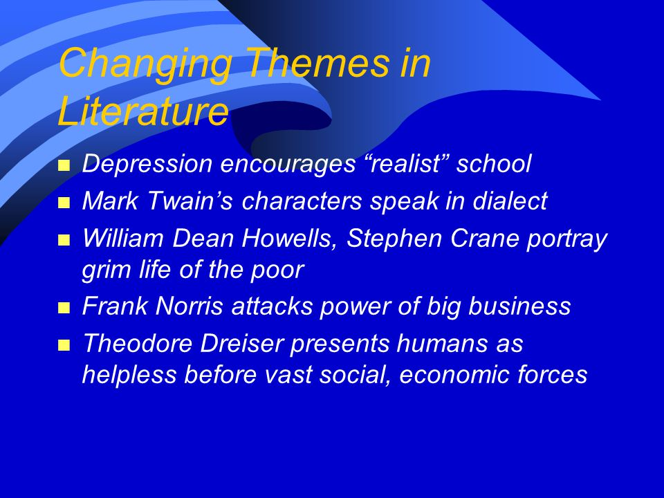 "Changing Themes in Literature n Depression encourages ""realist"" school n Mark Twain's characters speak in dialect n William Dean Howells, Stephen Cran"