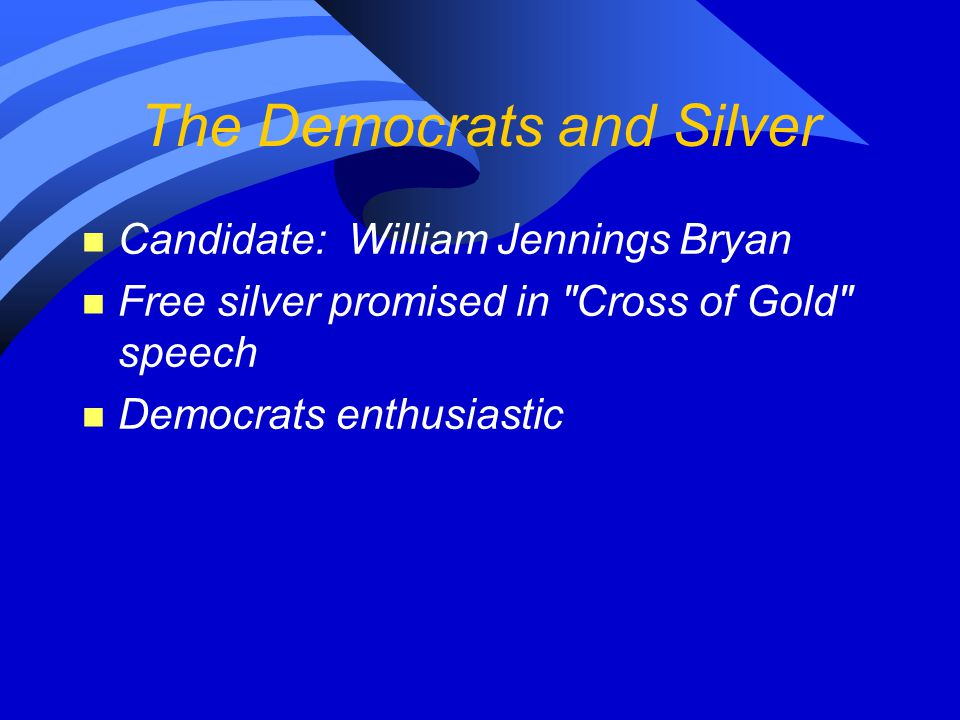 The Democrats and Silver n Candidate: William Jennings Bryan n Free silver promised in
