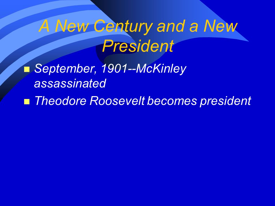 A New Century and a New President n September, 1901--McKinley assassinated n Theodore Roosevelt becomes president