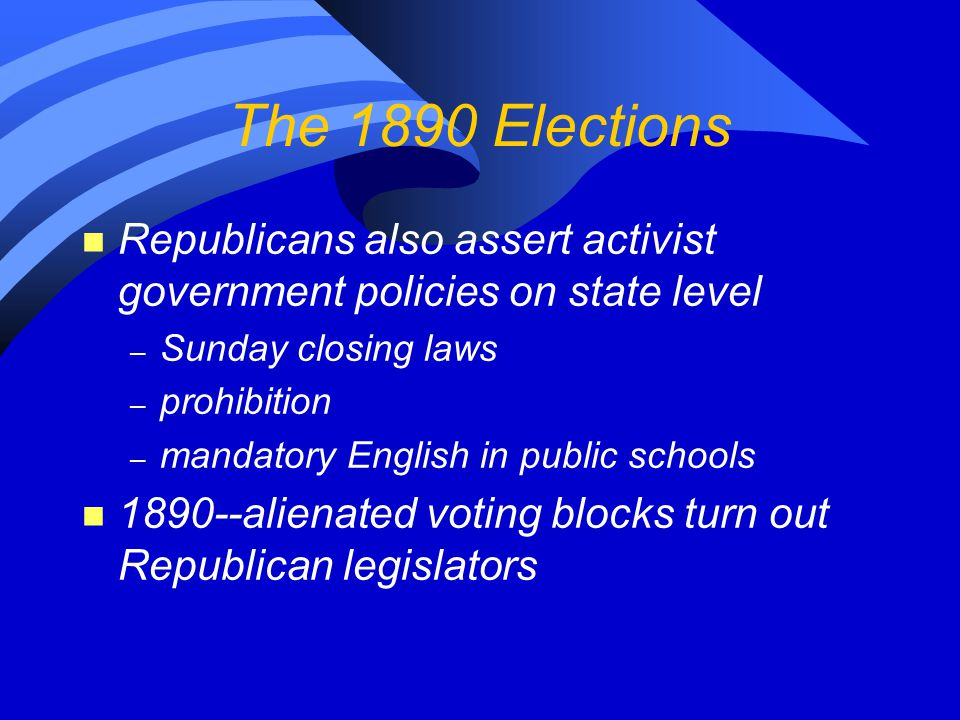 The 1890 Elections n Republicans also assert activist government policies on state level – Sunday closing laws – prohibition – mandatory English in pu