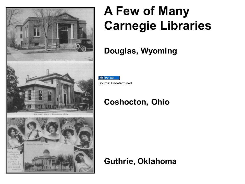 A Few of Many Carnegie Libraries Douglas, Wyoming Coshocton, Ohio Guthrie, Oklahoma Source: Undetermined
