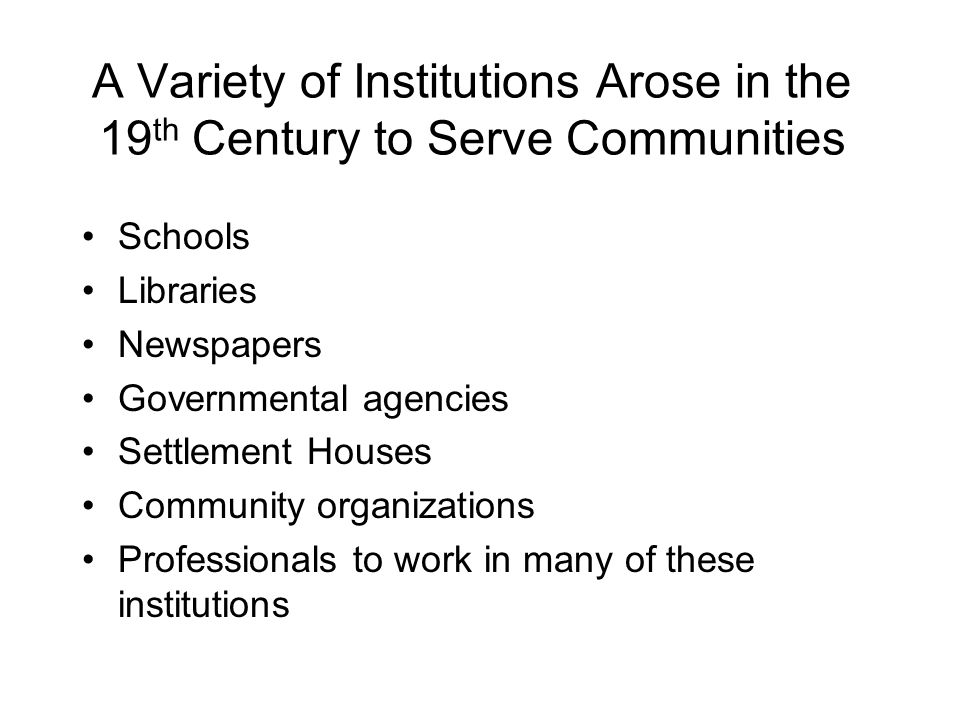 A Variety of Institutions Arose in the 19 th Century to Serve Communities Schools Libraries Newspapers Governmental agencies Settlement Houses Community organizations Professionals to work in many of these institutions
