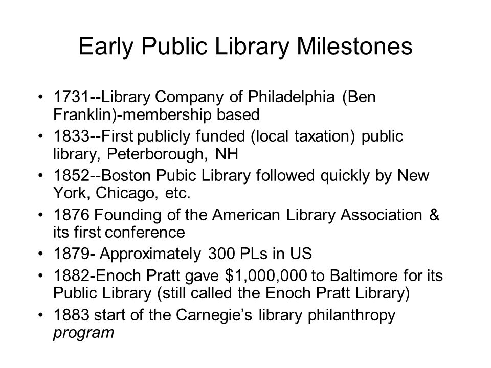 Early Public Library Milestones 1731--Library Company of Philadelphia (Ben Franklin)-membership based 1833--First publicly funded (local taxation) public library, Peterborough, NH 1852--Boston Pubic Library followed quickly by New York, Chicago, etc.