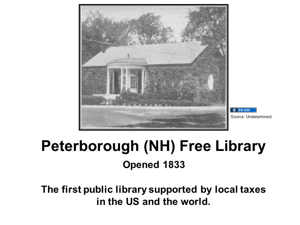 Peterborough (NH) Free Library Opened 1833 The first public library supported by local taxes in the US and the world.