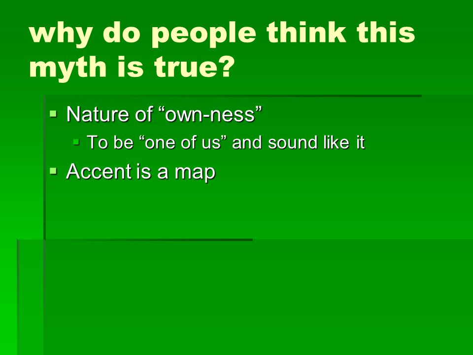 """why do people think this myth is true?  Nature of """"own-ness""""  To be """"one of us"""" and sound like it  Accent is a map"""