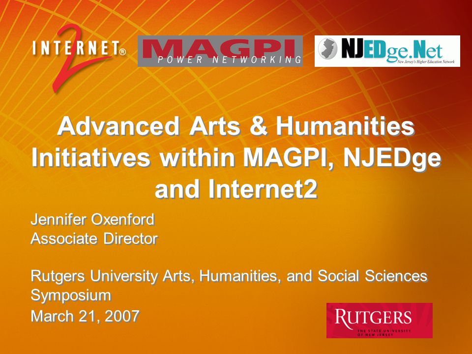 Advanced Arts & Humanities Initiatives within MAGPI, NJEDge and Internet2 Jennifer Oxenford Associate Director Rutgers University Arts, Humanities, and Social Sciences Symposium March 21, 2007
