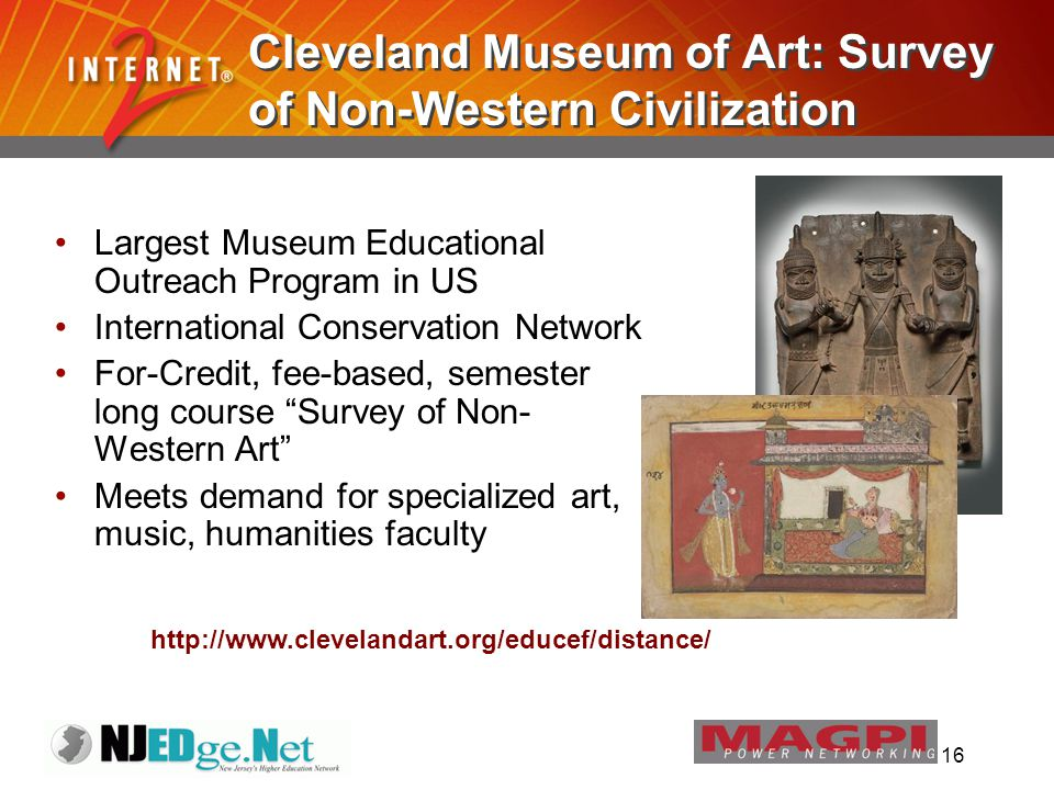 16 Cleveland Museum of Art: Survey of Non-Western Civilization Largest Museum Educational Outreach Program in US International Conservation Network For-Credit, fee-based, semester long course Survey of Non- Western Art Meets demand for specialized art, music, humanities faculty http://www.clevelandart.org/educef/distance/