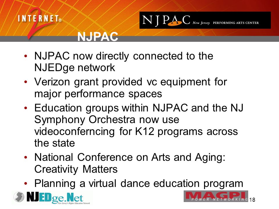 18 NJPAC now directly connected to the NJEDge network Verizon grant provided vc equipment for major performance spaces Education groups within NJPAC and the NJ Symphony Orchestra now use videoconferncing for K12 programs across the state National Conference on Arts and Aging: Creativity Matters Planning a virtual dance education program NJPAC