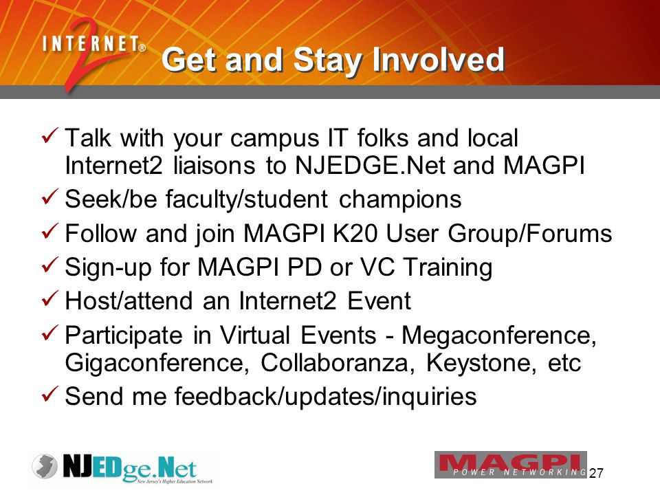 27 Get and Stay Involved Talk with your campus IT folks and local Internet2 liaisons to NJEDGE.Net and MAGPI Seek/be faculty/student champions Follow and join MAGPI K20 User Group/Forums Sign-up for MAGPI PD or VC Training Host/attend an Internet2 Event Participate in Virtual Events - Megaconference, Gigaconference, Collaboranza, Keystone, etc Send me feedback/updates/inquiries