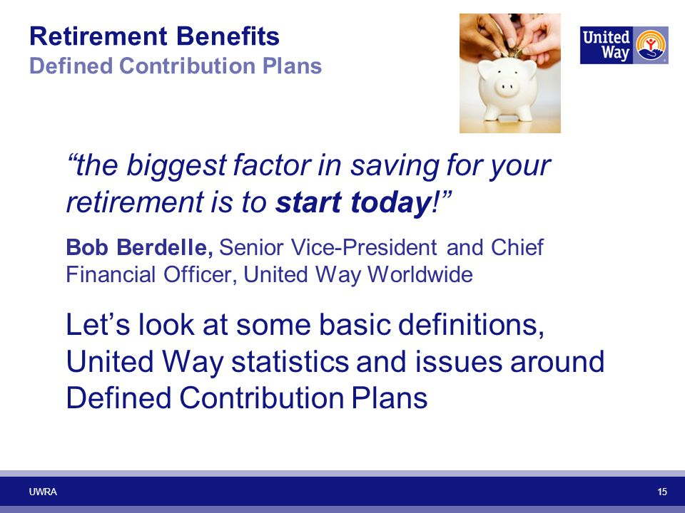 "Retirement Benefits Defined Contribution Plans ""the biggest factor in saving for your retirement is to start today!"" Bob Berdelle, Senior Vice-Preside"