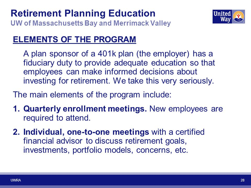 28 Retirement Planning Education UW of Massachusetts Bay and Merrimack Valley ELEMENTS OF THE PROGRAM A plan sponsor of a 401k plan (the employer) has