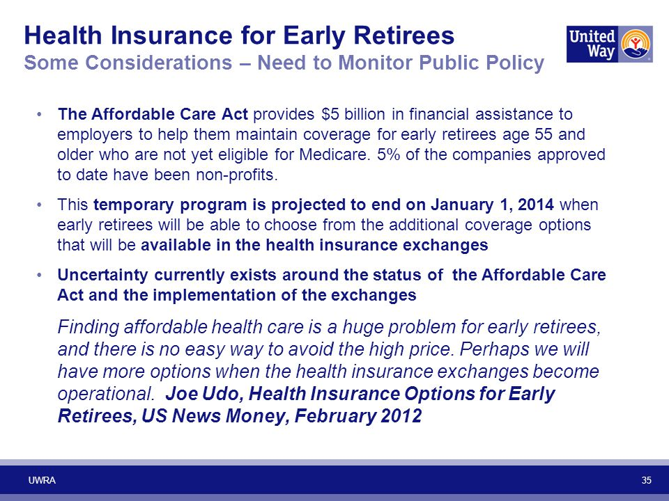 35 Health Insurance for Early Retirees Some Considerations – Need to Monitor Public Policy The Affordable Care Act provides $5 billion in financial as