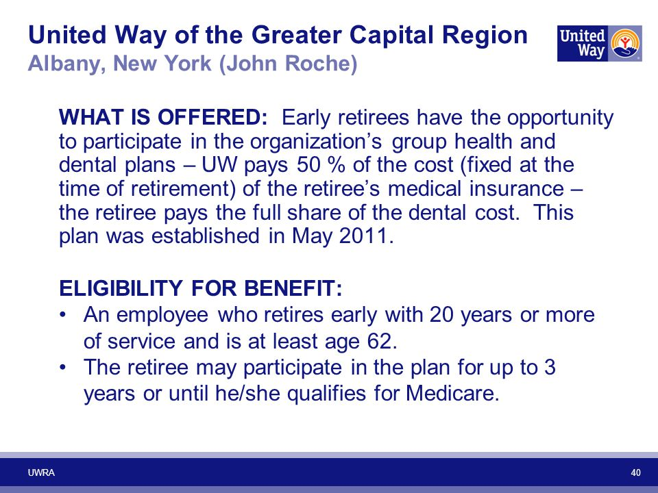 40 United Way of the Greater Capital Region Albany, New York (John Roche) WHAT IS OFFERED: Early retirees have the opportunity to participate in the o