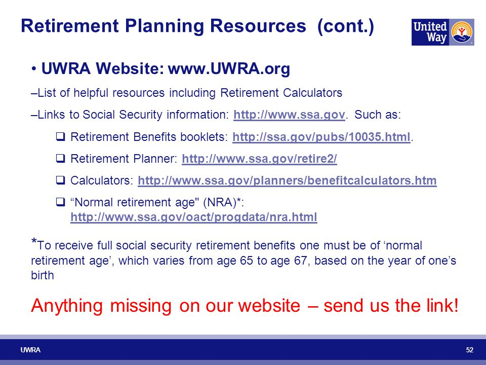 52 UWRA 52 Retirement Planning Resources (cont.) UWRA Website: www.UWRA.org –List of helpful resources including Retirement Calculators –Links to Soci
