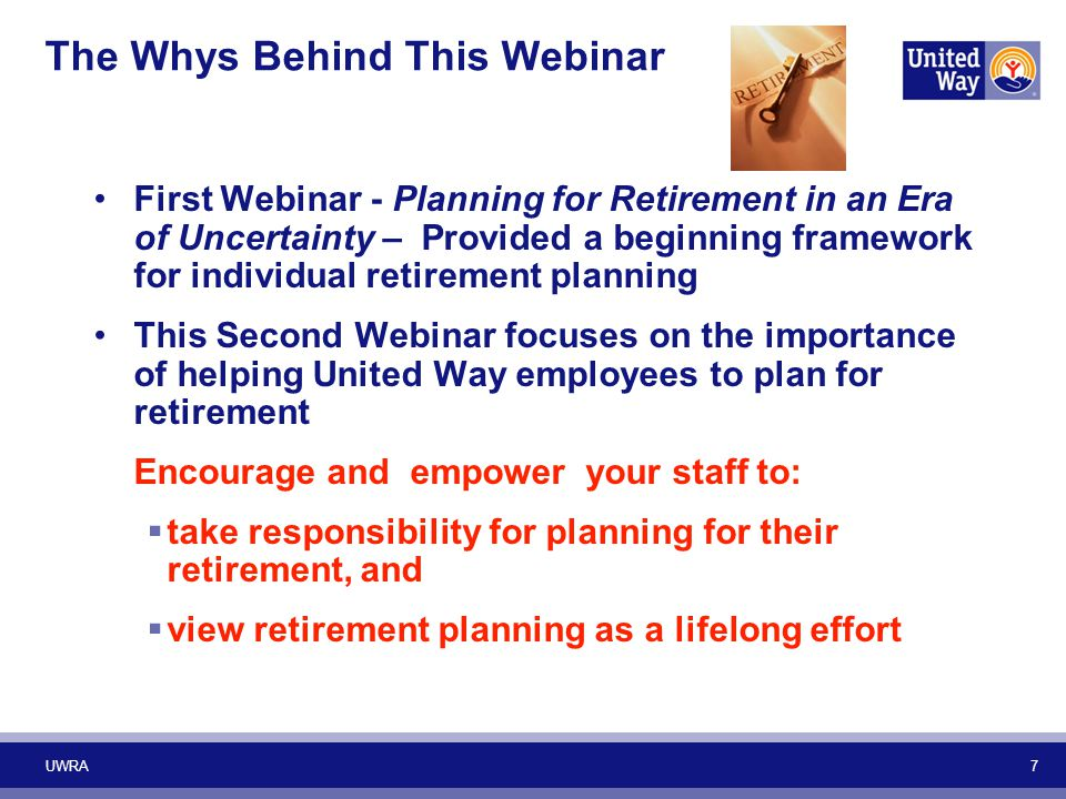 7 The Whys Behind This Webinar First Webinar - Planning for Retirement in an Era of Uncertainty – Provided a beginning framework for individual retire