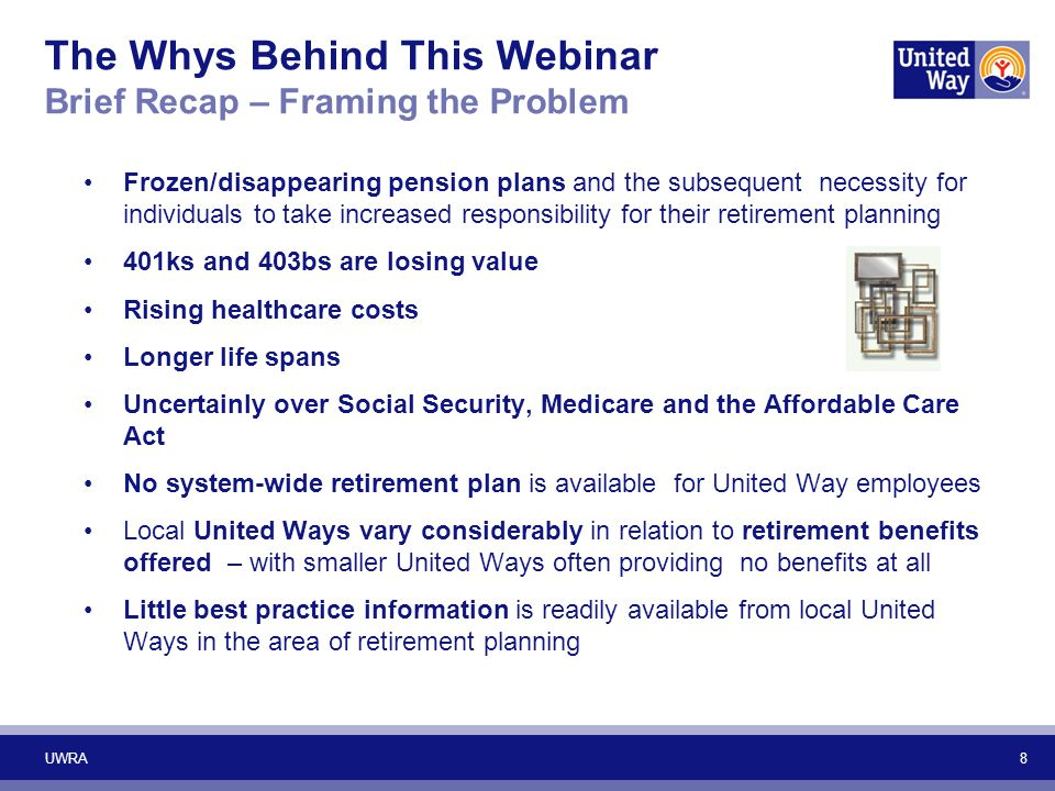 9 The Whys Behind This Webinar Brief Recap – Research Shows… Knowledge of retirement issues is positively related to one's attitude toward retirement Training and intervention programs designed to boost financial knowledge improve financial preparedness by triggering advance retirement planning activities Only about 1/3 of workers receive educational materials or attend retirement seminars offered by their employers Only 52% of 403b plan sponsors (nonprofits) contribute to employees' accounts compared to 88% of 401k sponsors (for-profits) – 38% of United Ways do so (Human Capital Survey) Many nonprofit organizations offer no retirement programs for their employees Most retirement planning programs/practices are geared to those aged 50 plus (There is a need to start sooner!) UWRA
