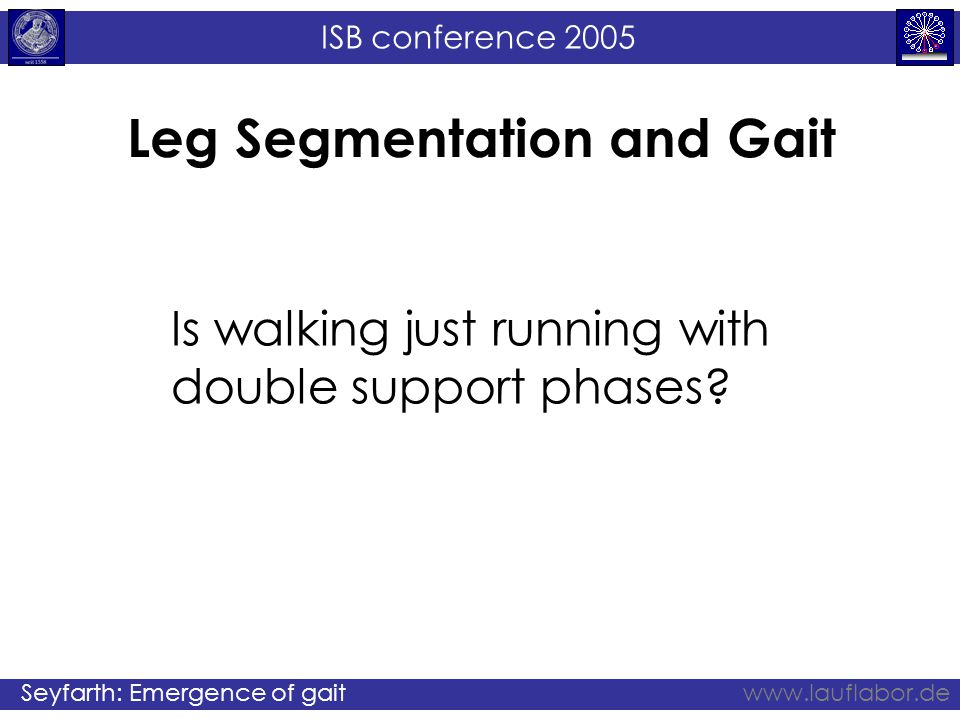 ISB conference 2005 Seyfarth: Emergence of gaitwww.lauflabor.de Leg Segmentation and Gait Is walking just running with double support phases