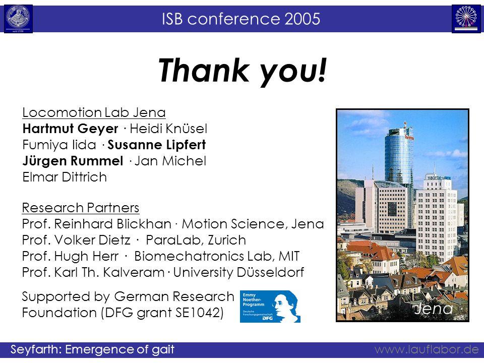 ISB conference 2005 Seyfarth: Emergence of gaitwww.lauflabor.de Thank you! Locomotion Lab Jena Hartmut Geyer · Heidi Knüsel Fumiya Iida · Susanne Lipf