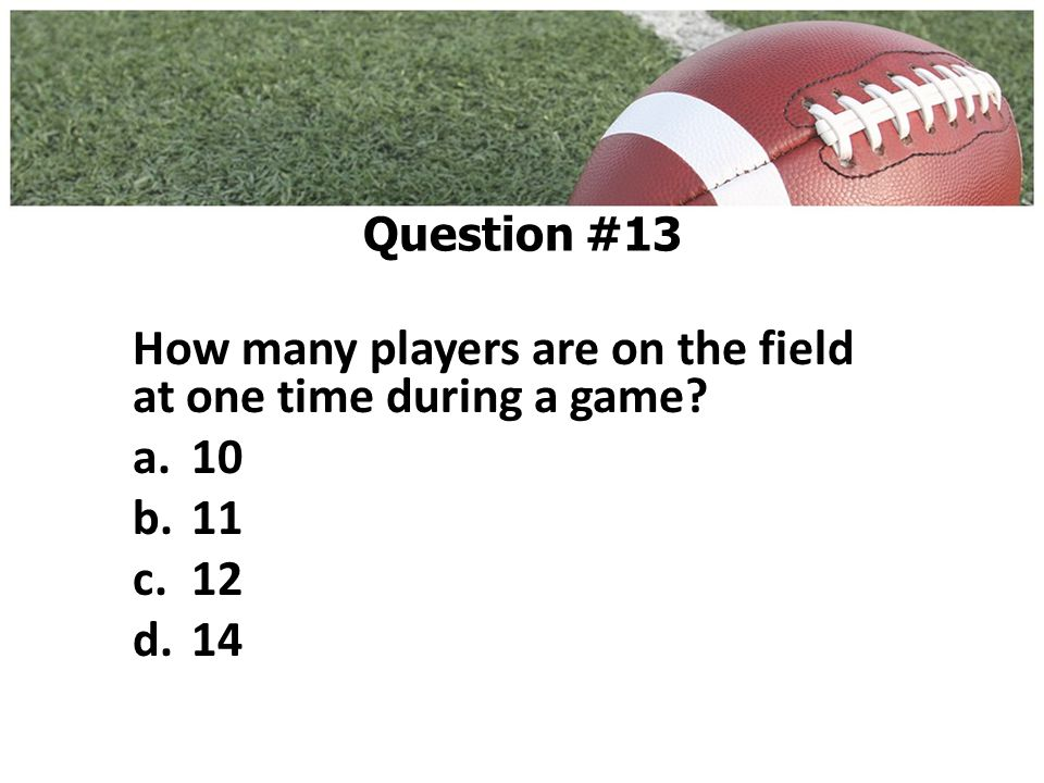 How many players are on the field at one time during a game a.10 b.11 c.12 d.14 Question #13