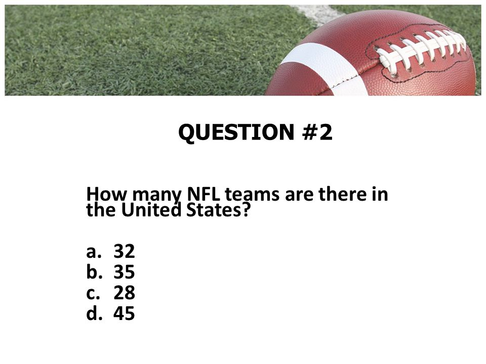 QUESTION #2 How many NFL teams are there in the United States a.32 b.35 c.28 d.45