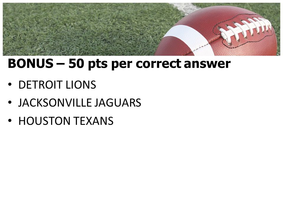 BONUS – 50 pts per correct answer DETROIT LIONS JACKSONVILLE JAGUARS HOUSTON TEXANS