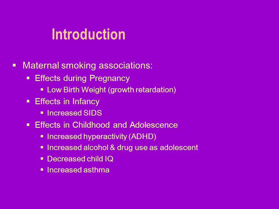 Introduction  Maternal smoking associations:  Effects during Pregnancy  Low Birth Weight (growth retardation)  Effects in Infancy  Increased SIDS