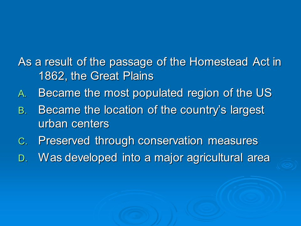 As a result of the passage of the Homestead Act in 1862, the Great Plains A. Became the most populated region of the US B. Became the location of the