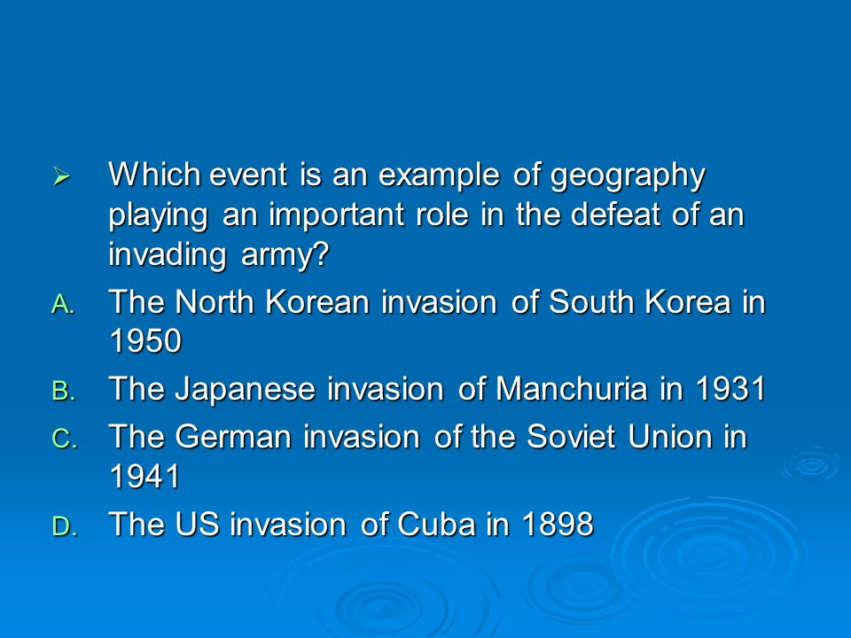  Which event is an example of geography playing an important role in the defeat of an invading army? A. The North Korean invasion of South Korea in 1